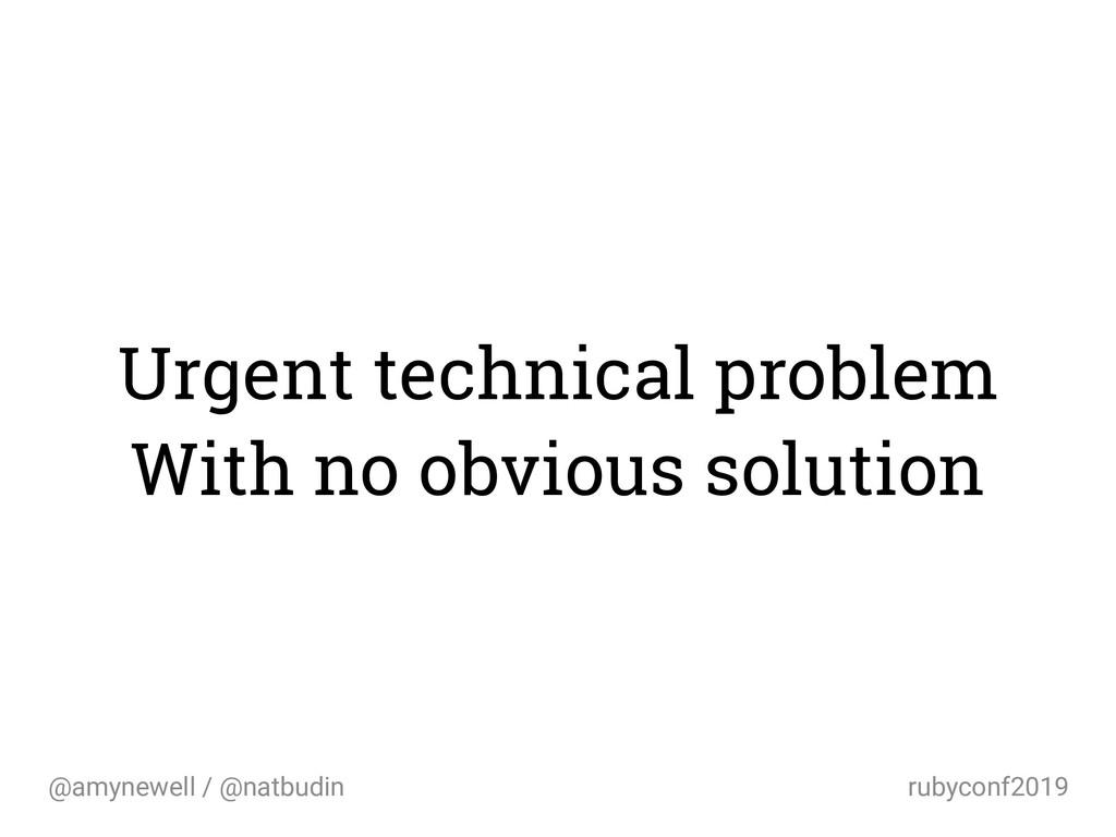 @amynewell / @natbudin rubyconf2019 Urgent tech...