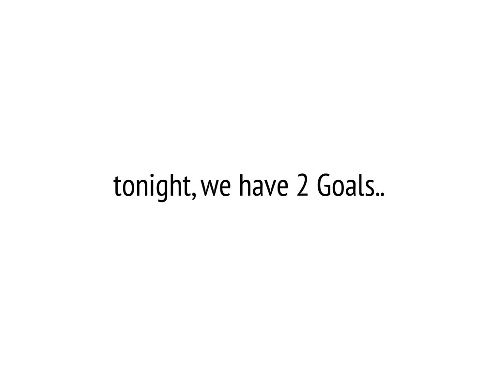 tonight, we have 2 Goals..