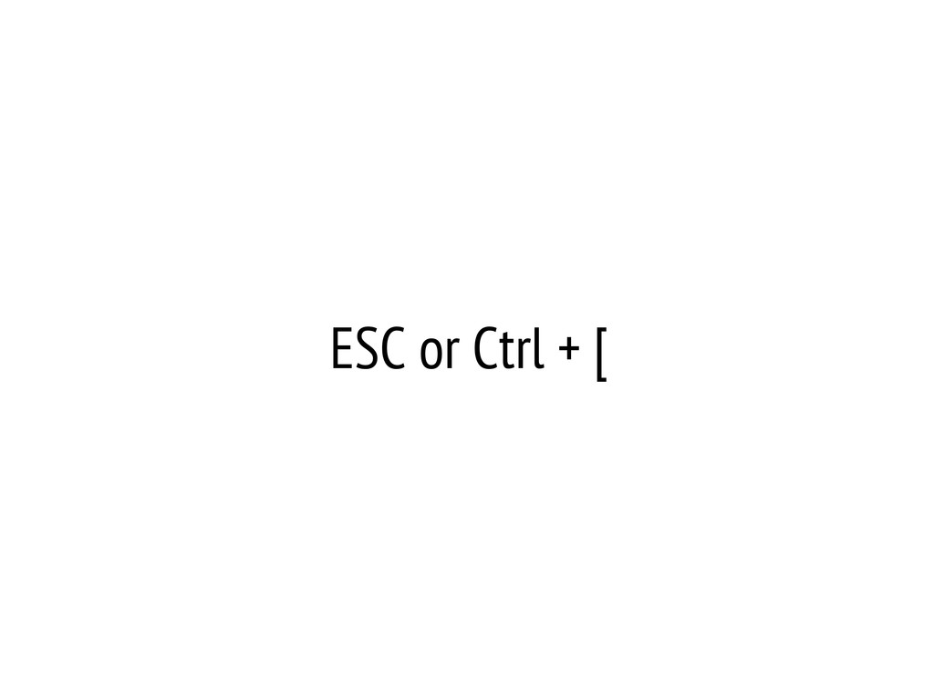 ESC or Ctrl + [