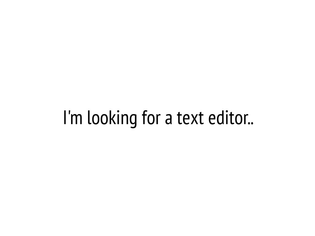 I'm looking for a text editor..