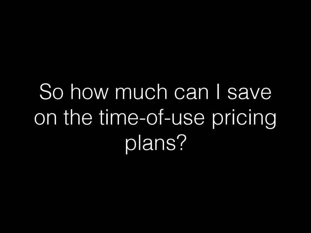 So how much can I save on the time-of-use prici...