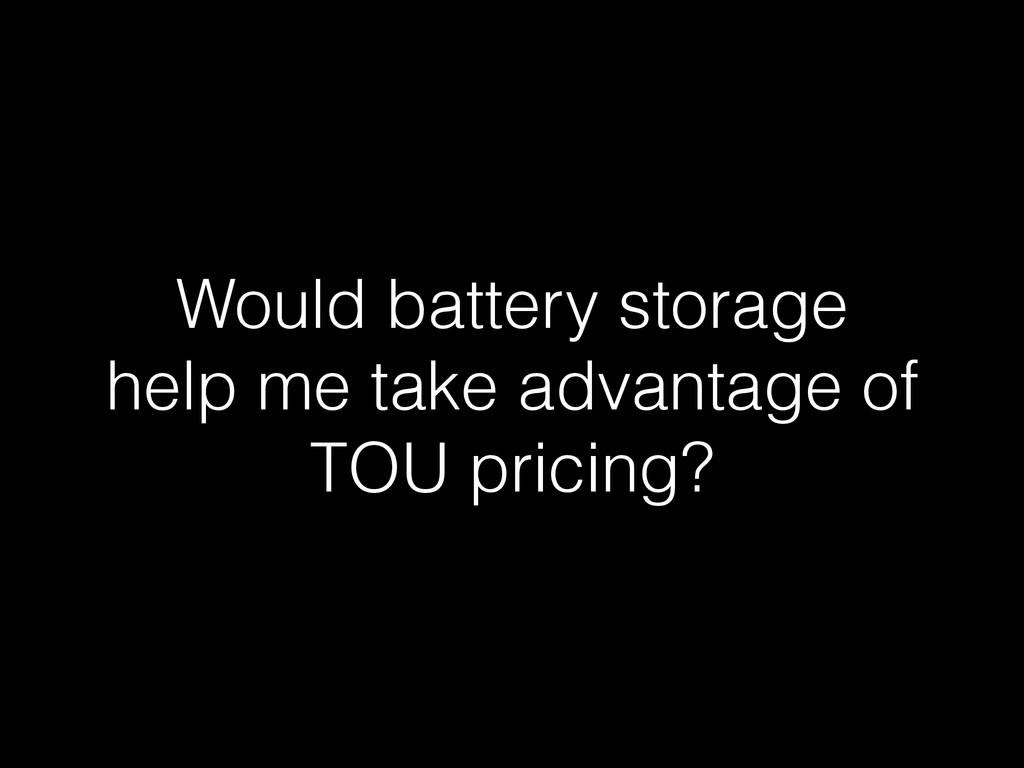 Would battery storage help me take advantage of...