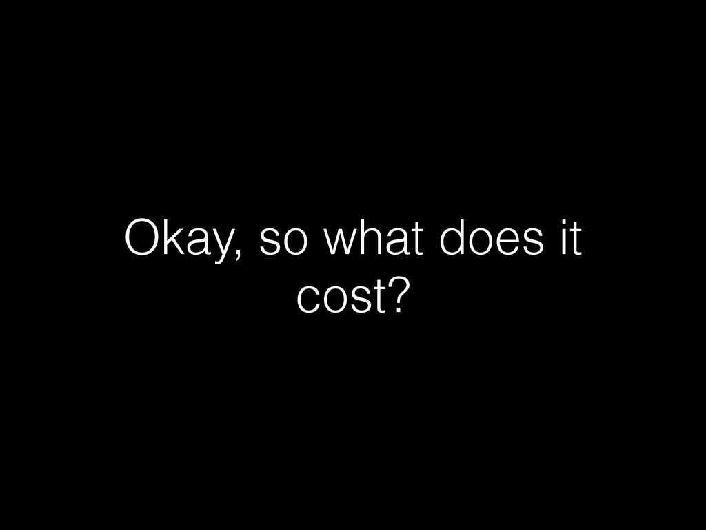 Okay, so what does it cost?