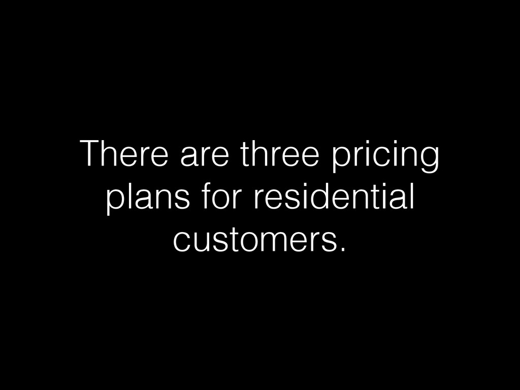 There are three pricing plans for residential c...