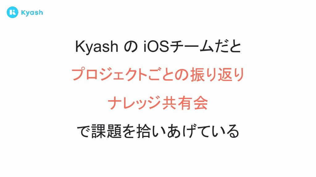 Kyash の iOSチームだと プロジェクトごとの振り返り ナレッジ共有会 で課題を拾いあげ...
