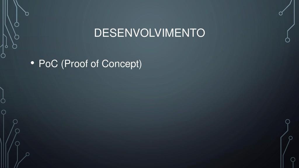 DESENVOLVIMENTO • PoC (Proof of Concept)