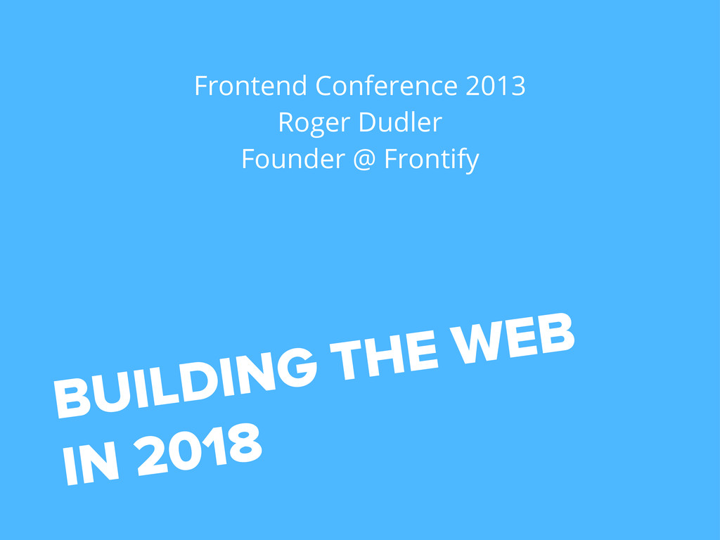 BUILDING THE WEB IN 2018 Frontend Conference 20...