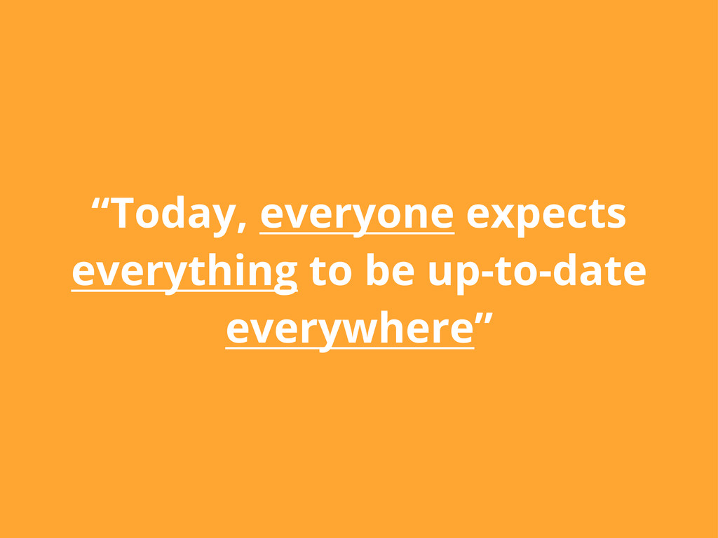 """""""Today, everyone expects everything to be up-to..."""