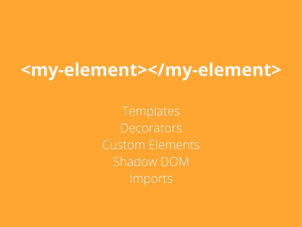 <my-element></my-element> Templates Decorators ...