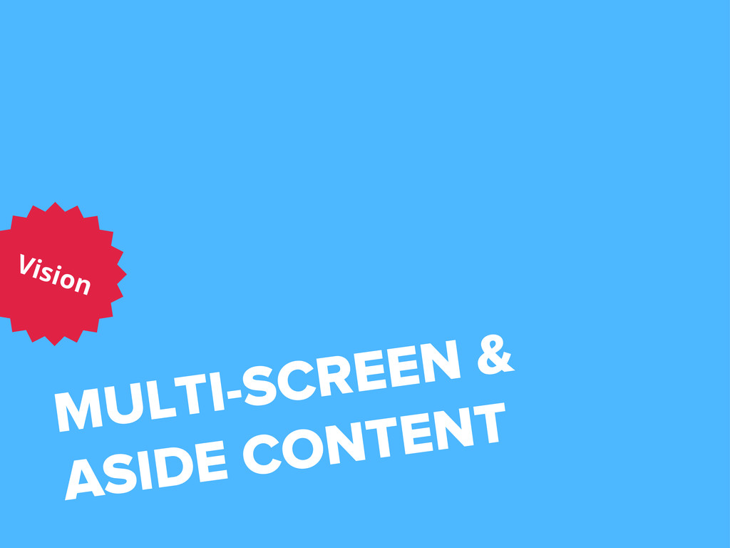 MULTI-SCREEN & ASIDE CONTENT Vision