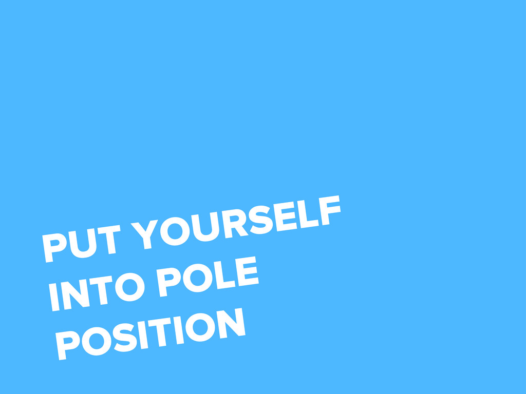 PUT YOURSELF INTO POLE POSITION