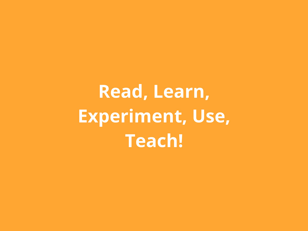 Read, Learn, Experiment, Use, Teach!