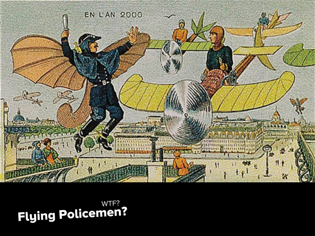 Flying Policemen? WTF?