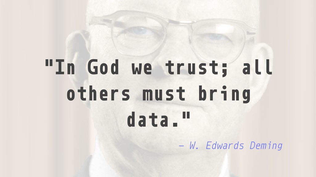 """In God we trust; all others must bring data."" ..."