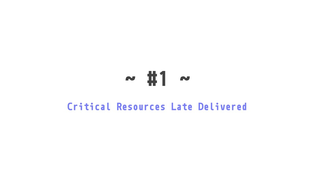 ˜ #1 ˜ Critical Resources Late Delivered