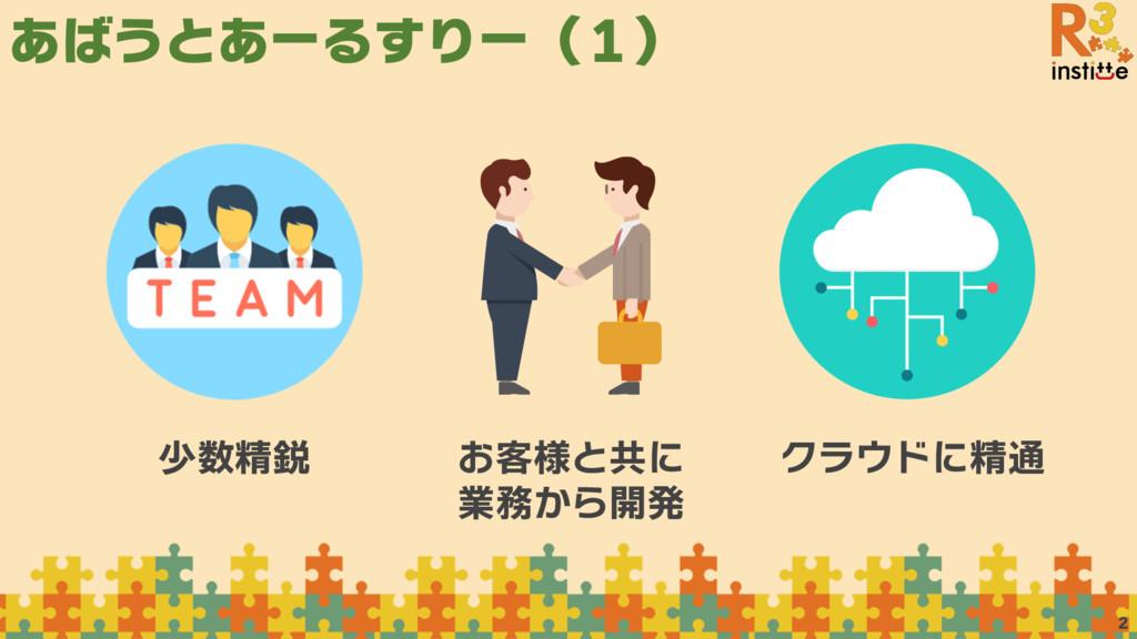 あばうとあーるすりー(1) 2 少数精鋭 お客様と共に 業務から開発 クラウドに精通