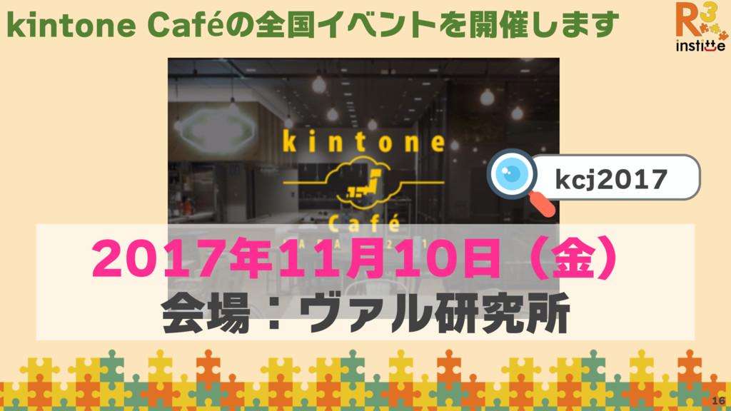 kintone Caféの全国イベントを開催します 16 2017年11月10日(金) 会場:...