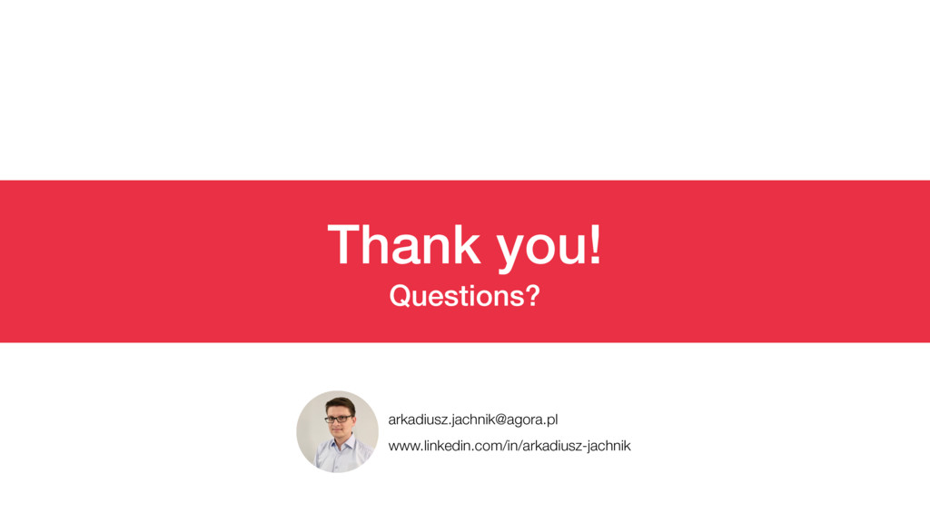 Thank you! Questions? arkadiusz.jachnik@agora.p...