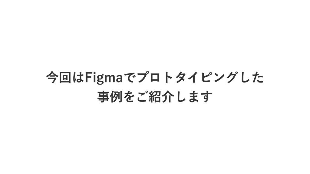 今回はFigmaでプロトタイピングした  事例をご紹介します