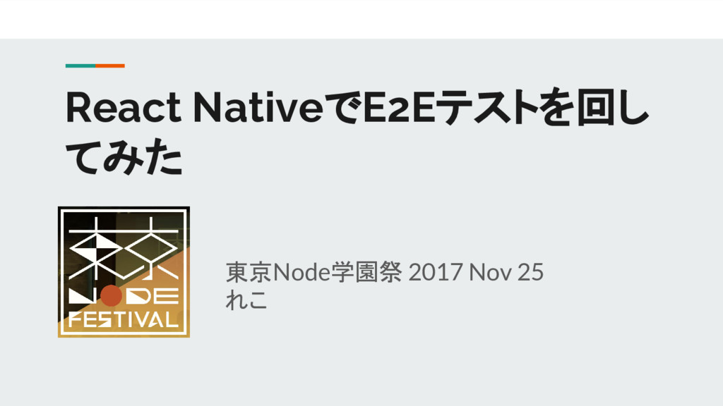 東京Node学園祭 2017 Nov 25 れこ React NativeでE2Eテストを回し...