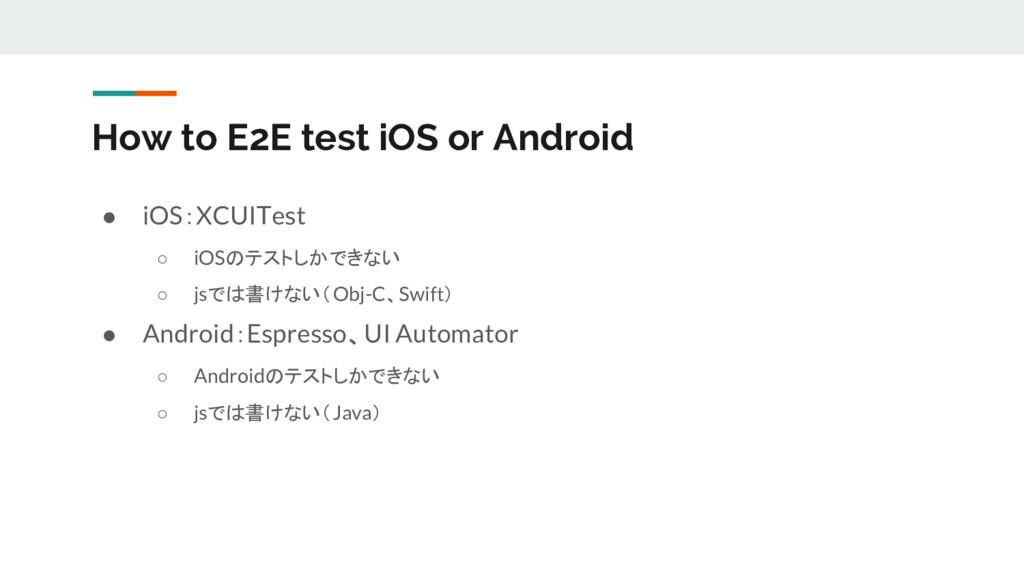 ● iOS:XCUITest ○ iOSのテストしかできない ○ jsでは書けない(Obj-C...