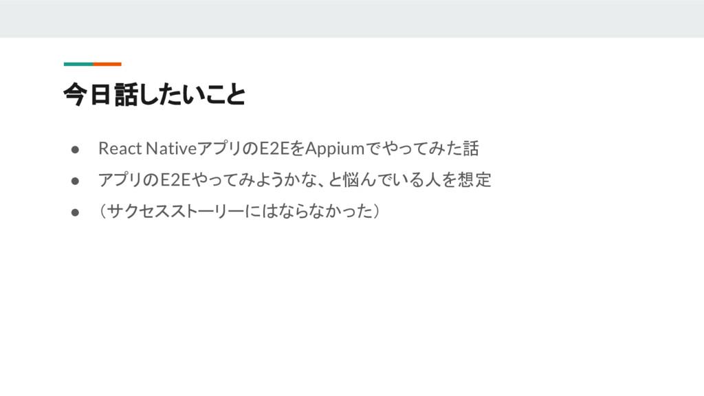 ● React NativeアプリのE2EをAppiumでやってみた話 ● アプリのE2Eやっ...