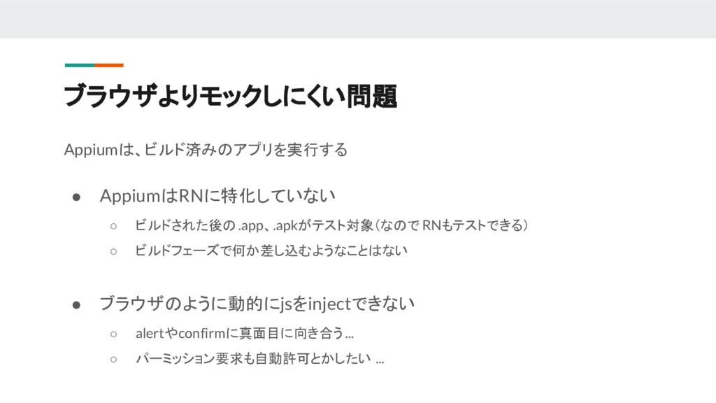 Appiumは、ビルド済みのアプリを実行する ● AppiumはRNに特化していない ○ ビル...