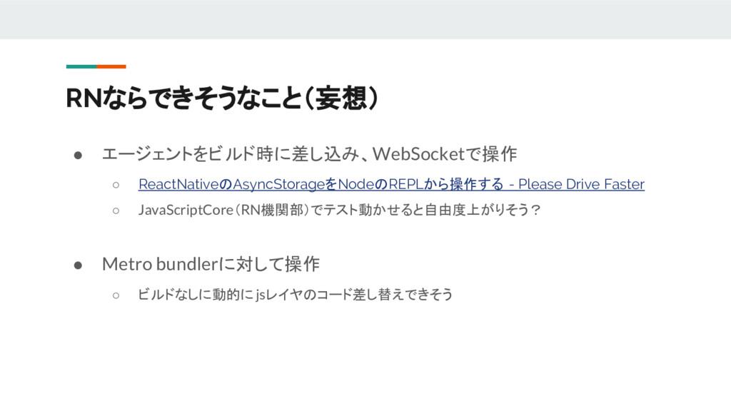 ● エージェントをビルド時に差し込み、WebSocketで操作 ○ ReactNativeのA...