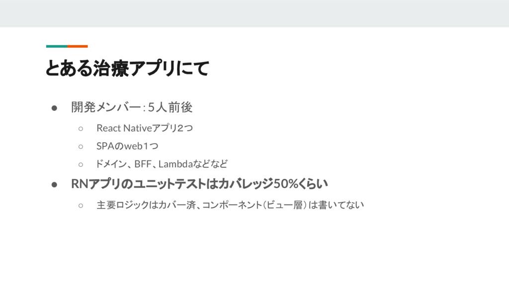 ● 開発メンバー:5人前後 ○ React Nativeアプリ2つ ○ SPAのweb1つ ○...
