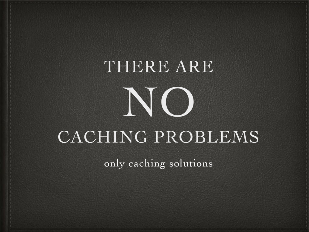 THERE ARE NO CACHING PROBLEMS only caching solu...