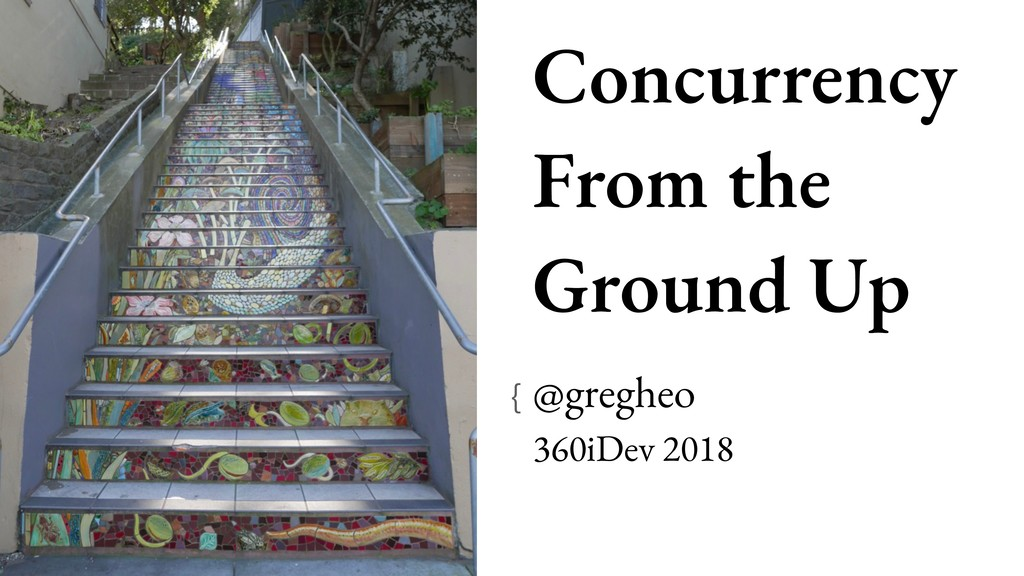 Concurrency From the Ground Up @gregheo 360iD...