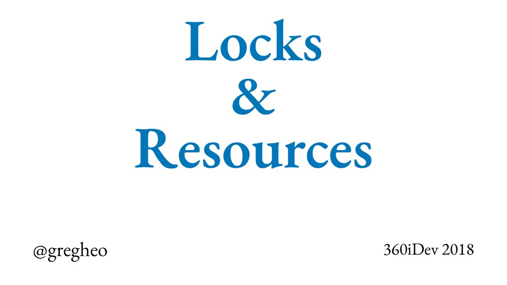 @gregheo 360iDev 2018 Locks & Resources