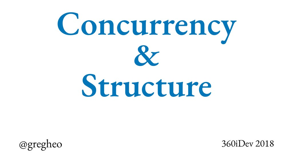 @gregheo 360iDev 2018 Concurrency & Structure