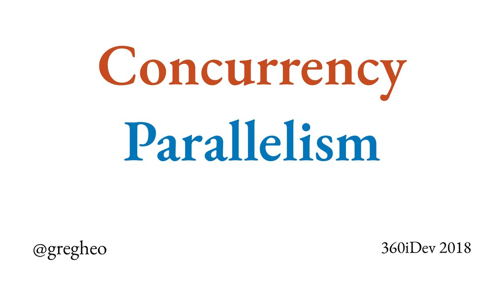 @gregheo 360iDev 2018 Concurrency Parallelism