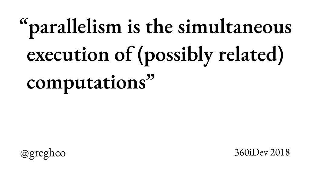"""@gregheo 360iDev 2018 """"parallelism is the simul..."""
