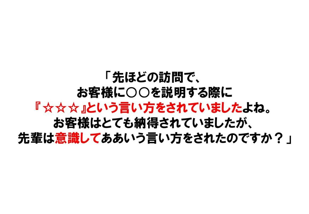 「先ほどの訪問で、 お客様に○○を説明する際に 『☆☆☆』という言い方をされていましたよね。 ...