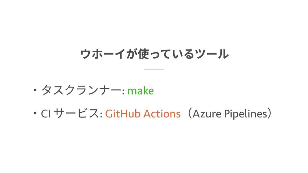 ウホーイが使っているツール GitHub Actions make  ・タスクランナー: ・C...