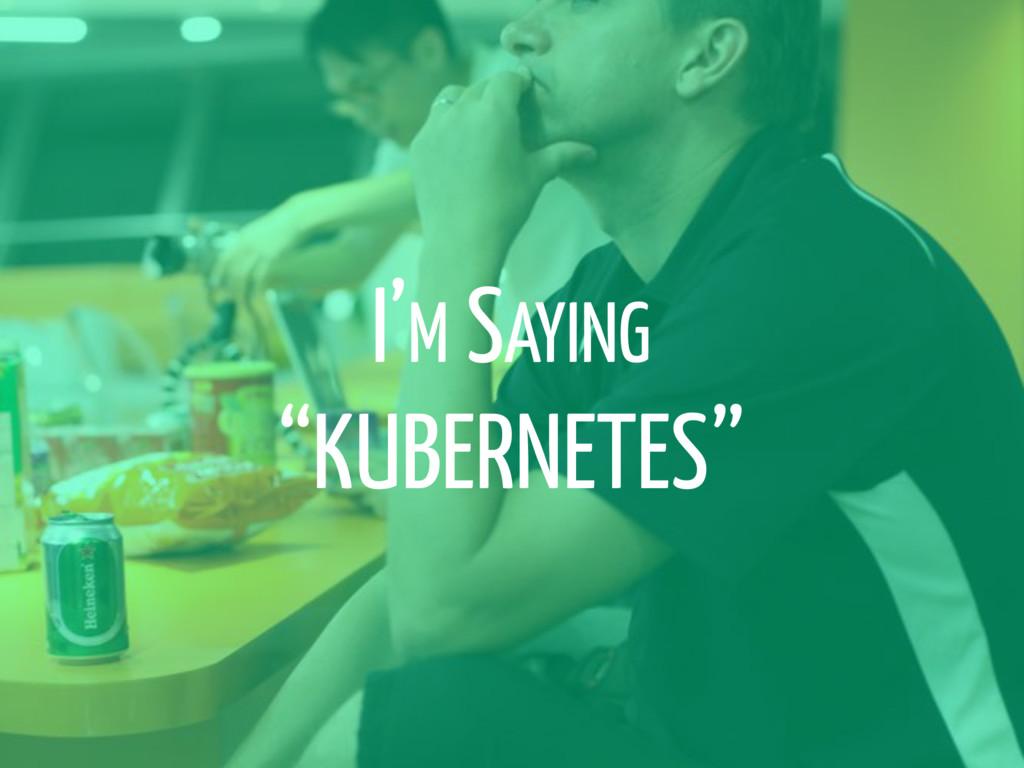 """I'M SAYING """"KUBERNETES"""""""