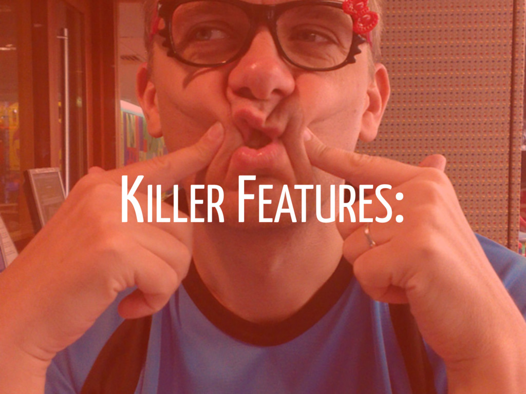 KILLER FEATURES: