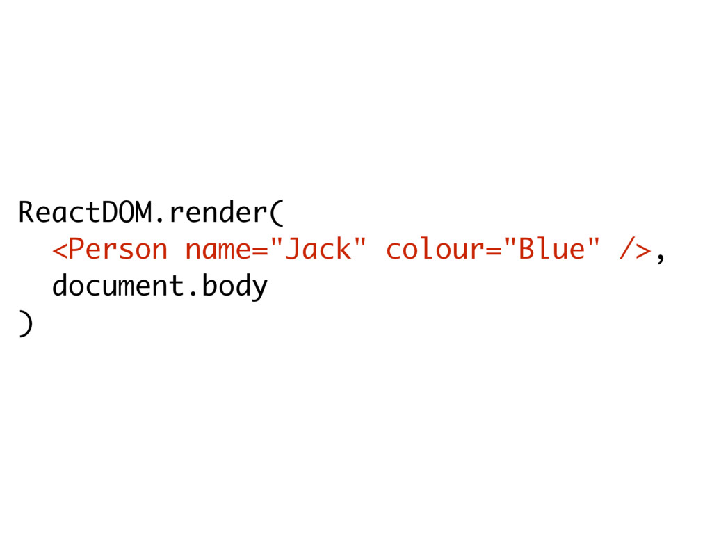 "ReactDOM.render( <Person name=""Jack"" colour=""Bl..."
