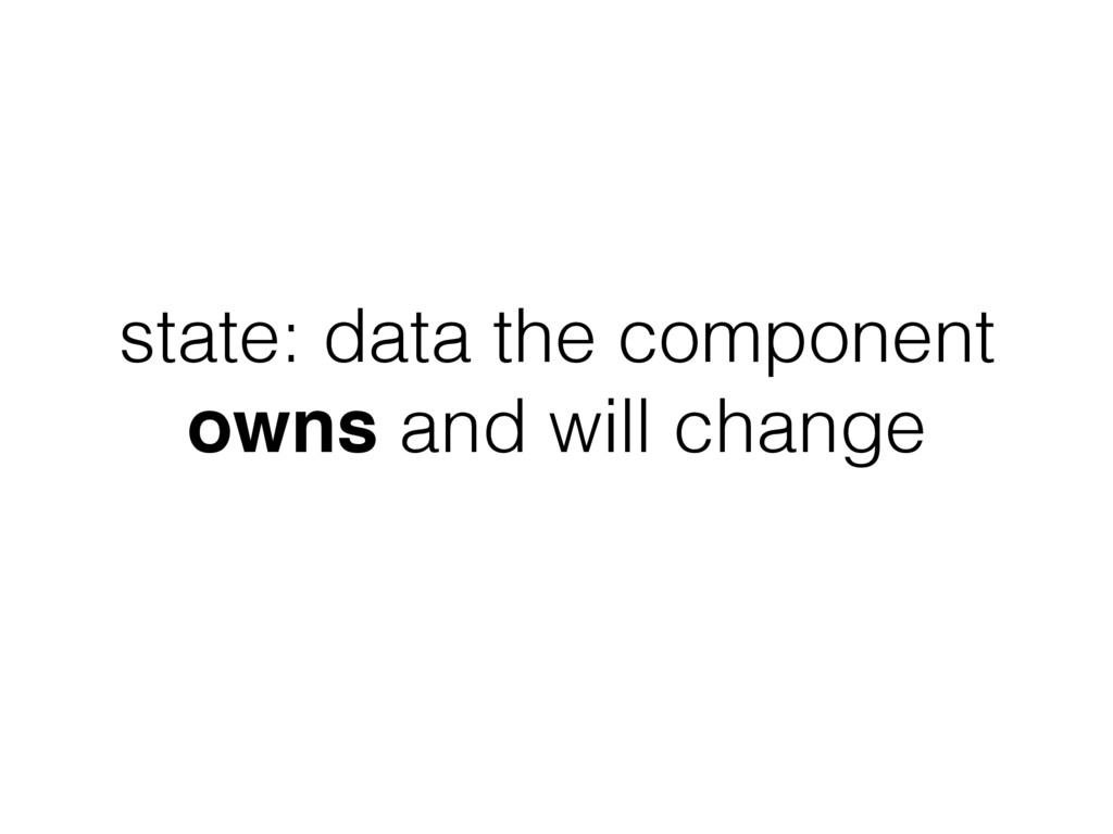 state: data the component owns and will change