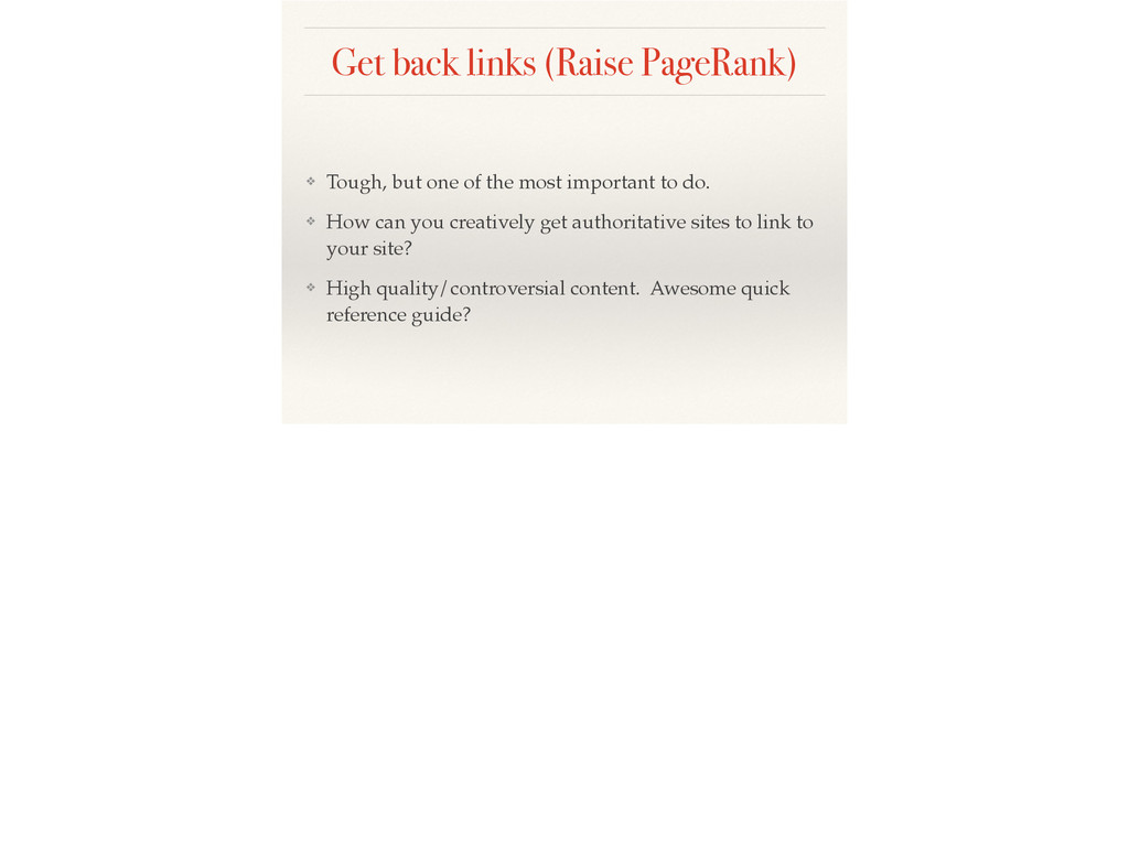 Get back links (Raise PageRank) ❖ Tough, but on...