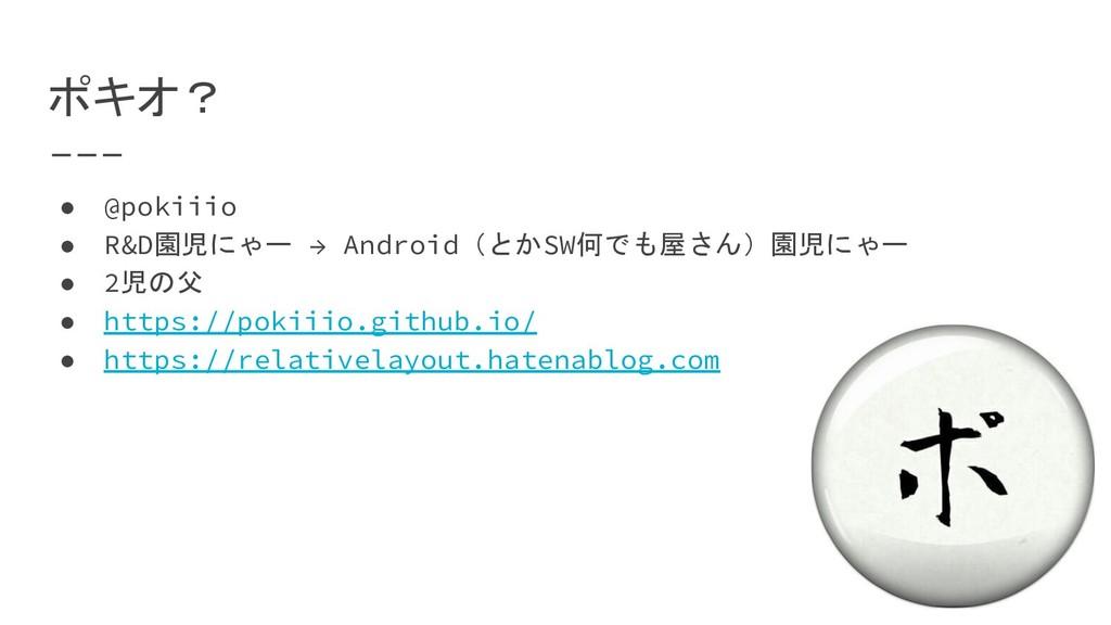 ポキオ? ● @pokiiio ● R&D園児にゃー → Android(とかSW何でも屋さん...
