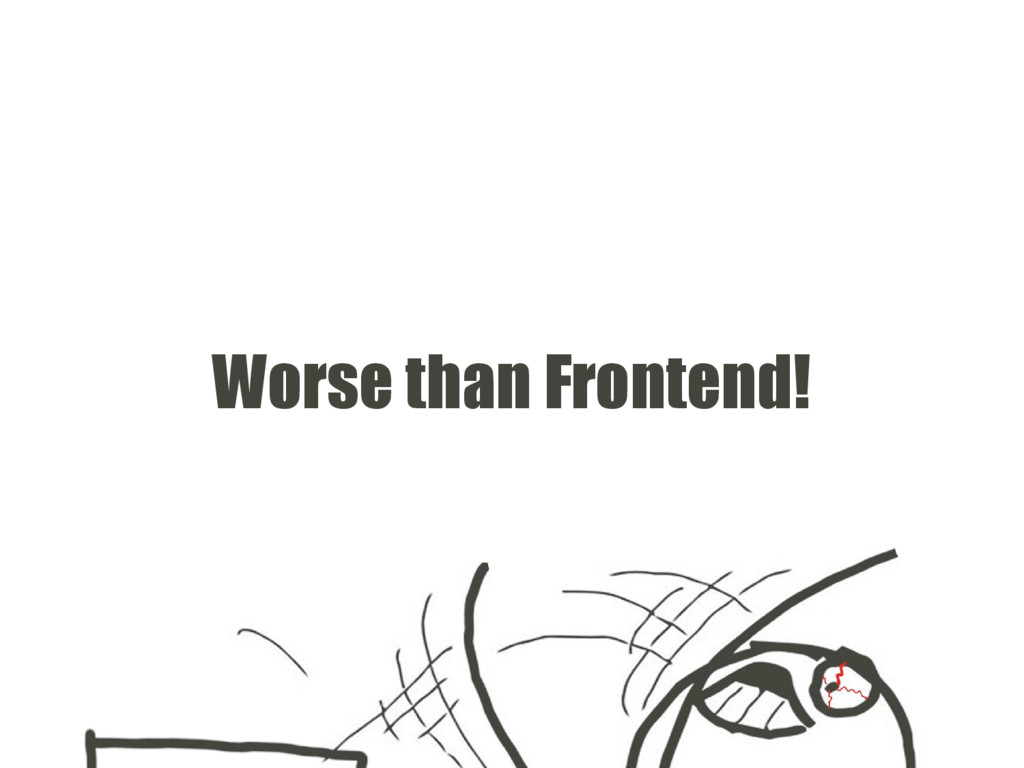 Worse than Frontend!