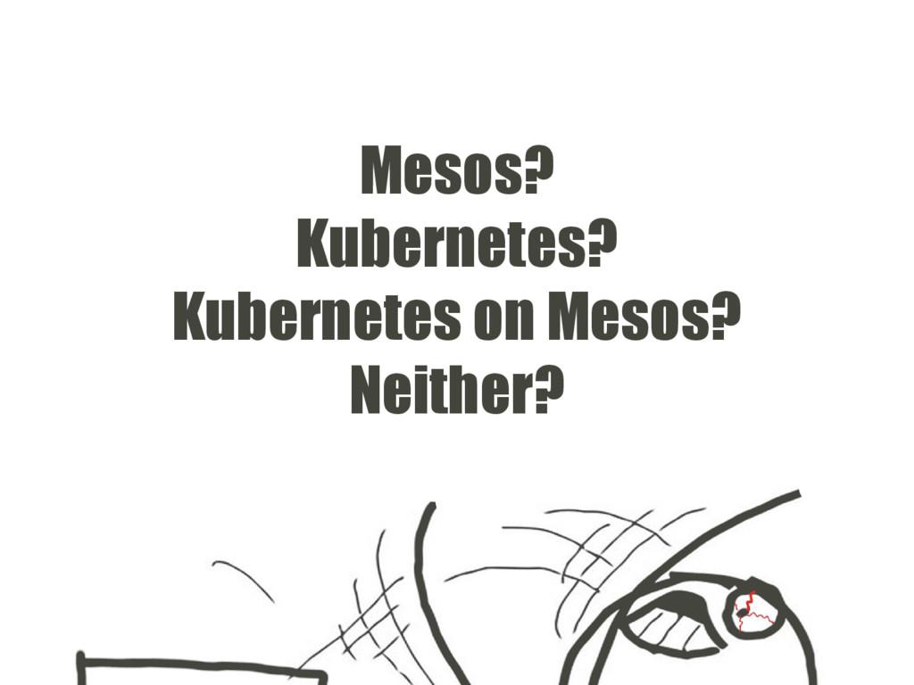Mesos? Kubernetes? Kubernetes on Mesos? Neither?