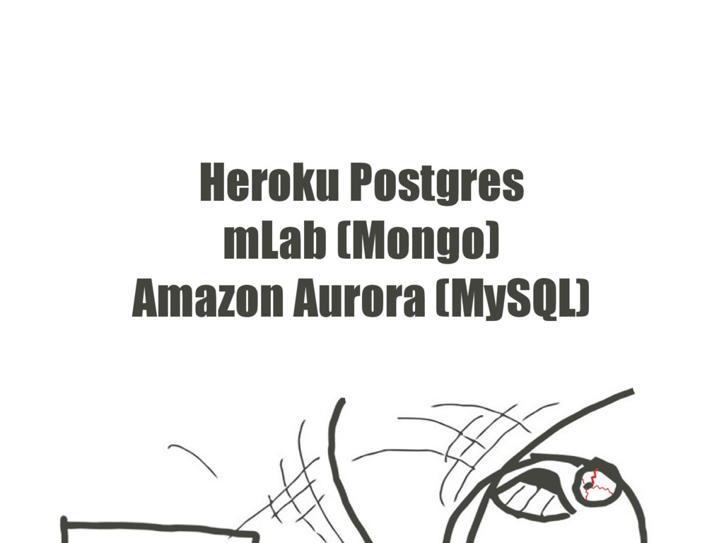 Heroku Postgres mLab (Mongo) Amazon Aurora (MyS...