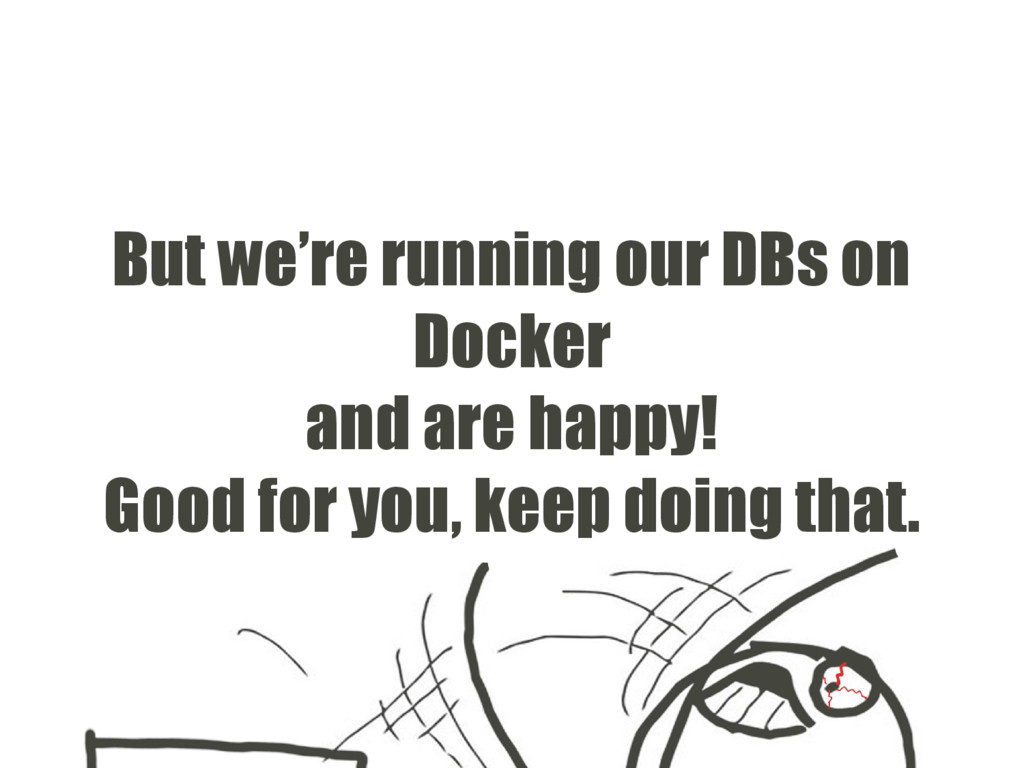 But we're running our DBs on Docker and are hap...