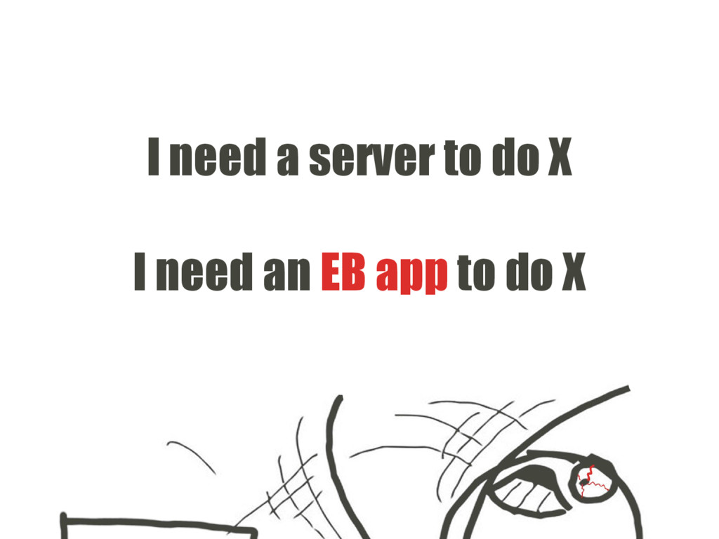I need a server to do X I need an EB app to do X