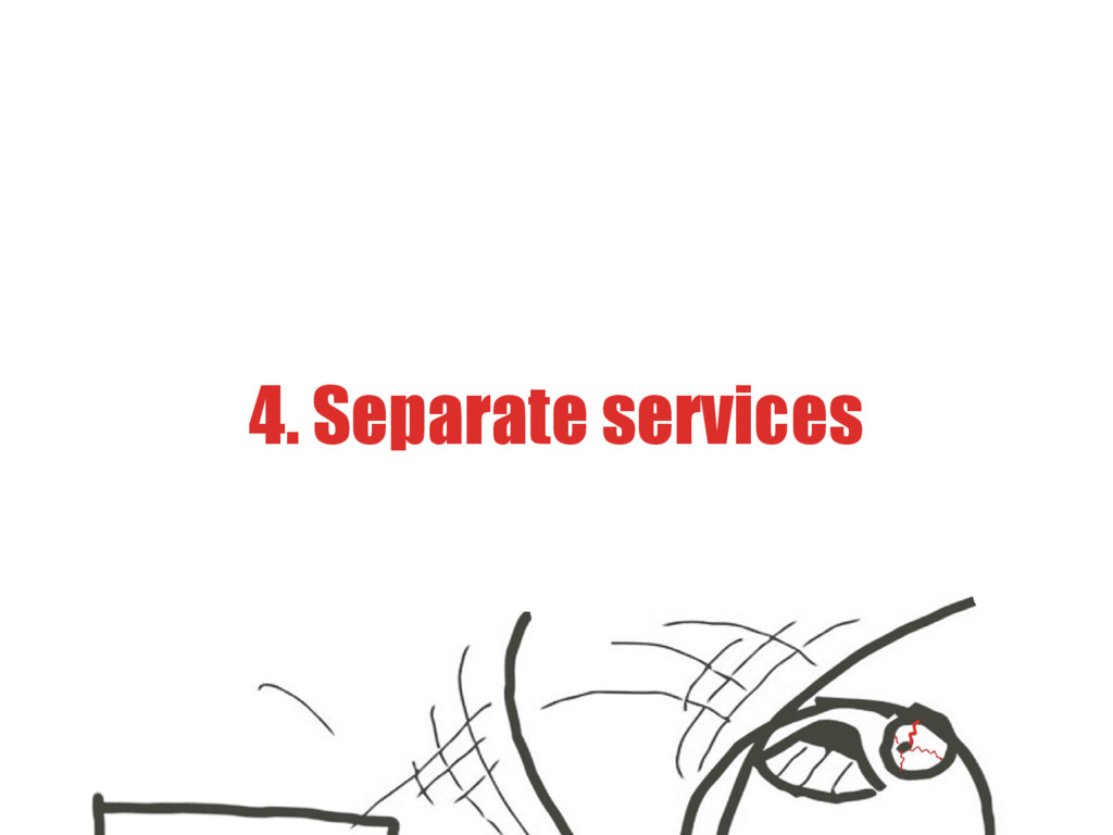4. Separate services