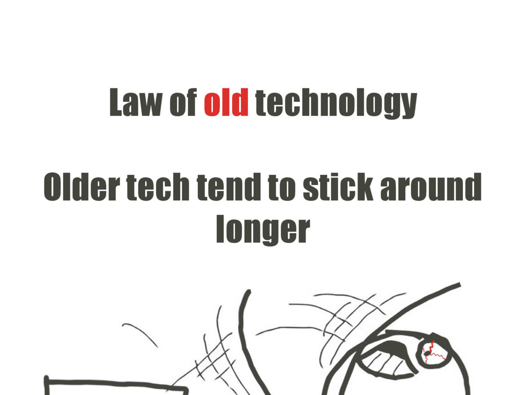 Law of old technology Older tech tend to stick ...